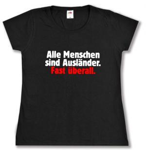 Girlie-Shirt: Alle Menschen sind Ausländer. Fast überall.