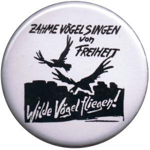 37mm Button: Zahme Vögel singen von Freiheit. Wilde Vögel fliegen!