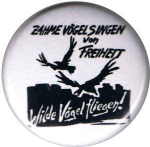 50mm Button: Zahme Vögel singen von Freiheit. Wilde Vögel fliegen!