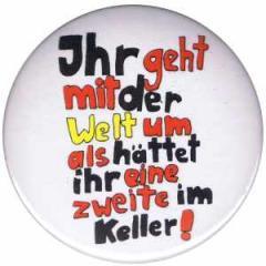 """Zum 50mm Magnet-Button """"Ihr geht mit der Welt um als hättet ihr eine zweite im Keller!"""" für 3,00 € gehen."""