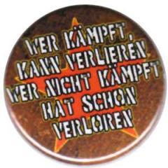 """Zum 25mm Button """"Wer kämpft kann verlieren, wer nicht kämpft hat schon verloren"""" für 0,80 € gehen."""