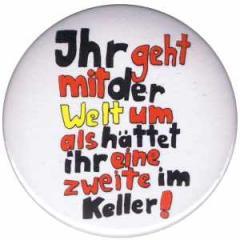 """Zum 25mm Magnet-Button """"Ihr geht mit der Welt um als hättet ihr eine zweite im Keller!"""" für 2,00 € gehen."""
